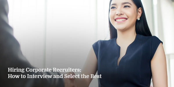 Hiring Corporate Recruiters: How to Interview and Select the Best