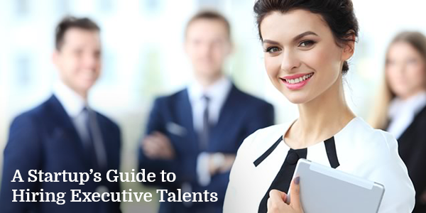 A Startup's Guide to Hiring Executive Talents