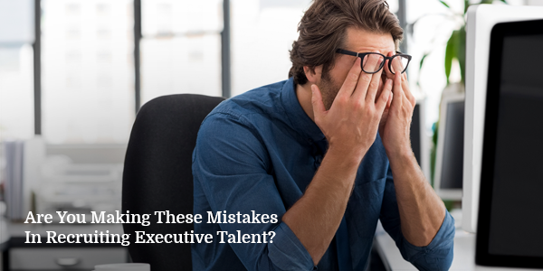 Are You Making These Mistakes in Recruiting Executive Talent?