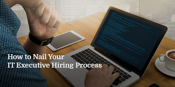 How to Nail Your IT Executive Hiring Process