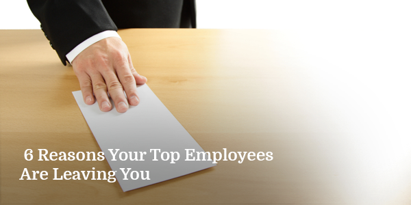 6 Reasons Your Top Employees Are Leaving You