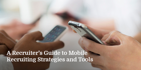 A Recruiter's Guide to Mobile Recruiting Strategies and Tools