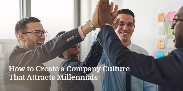 How to Create a Company Culture That Attracts Millennials