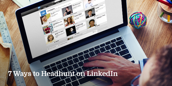 7 Ways to Headhunt on LinkedIn
