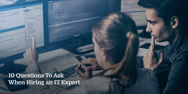 10 Questions to Ask When Hiring an IT Expert