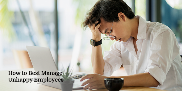 How to Best Manage Unhappy Employees