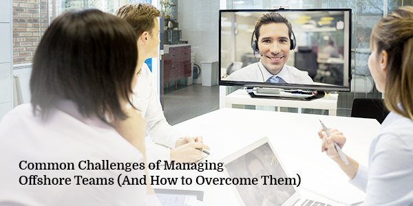 Common Challenges of Managing Offshore Teams (And How to Overcome Them)