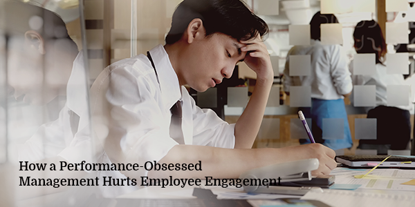 How a Performance-Obsessed Management Hurts Employee Engagement