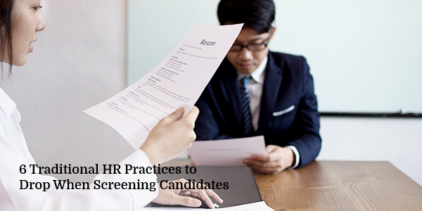 Traditional HR Practices to Drop When Screening Candidates