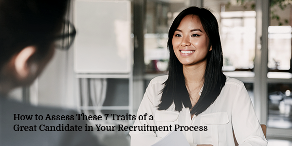 How to Assess These 7 Traits of a Great Candidate in Your Recruitment Process