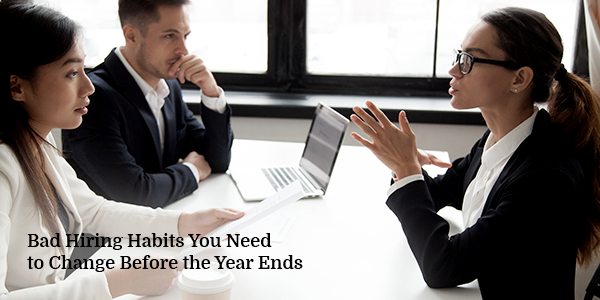 Bad Hiring Habits You Need to Change Before the Year Ends
