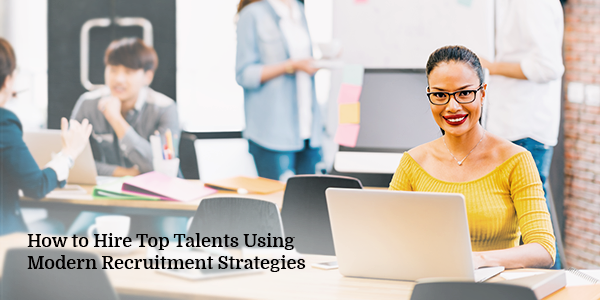 How to Hire Top Talents Using Modern Recruitment Strategies