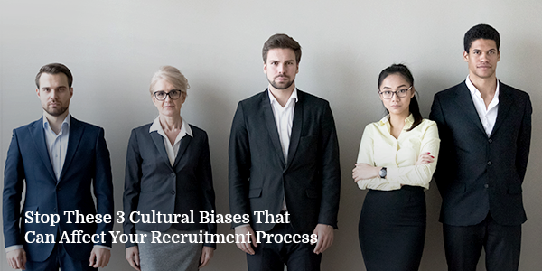 Stop These 3 Cultural Biases That Can Affect Your Recruitment Process