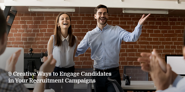 9 Creative Ways to Engage Candidates in Your Recruitment Campaigns