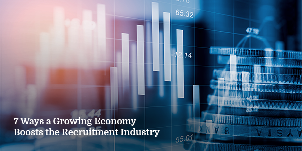 7 Ways a Growing Economy Boosts the Recruitment Industry
