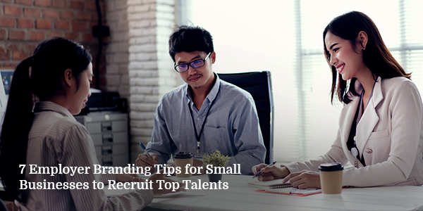 7 Employer Branding Tips for Small Businesses to Recruit Top Talents