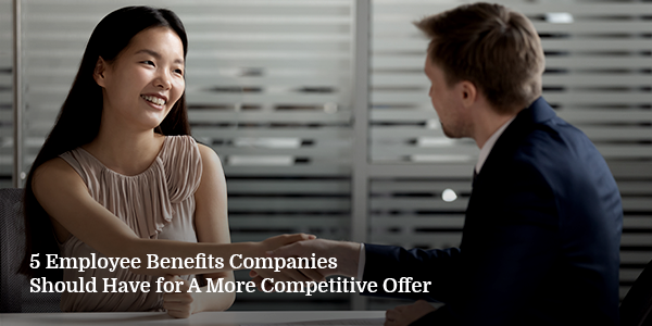 5 Employee Benefits Companies Should Have for A More Competitive Offer