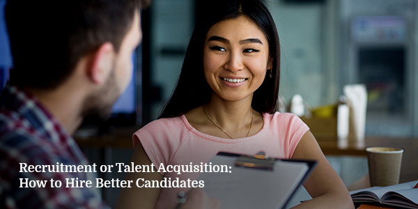 Recruitment or Talent Acquisition: How to Hire Better Candidates