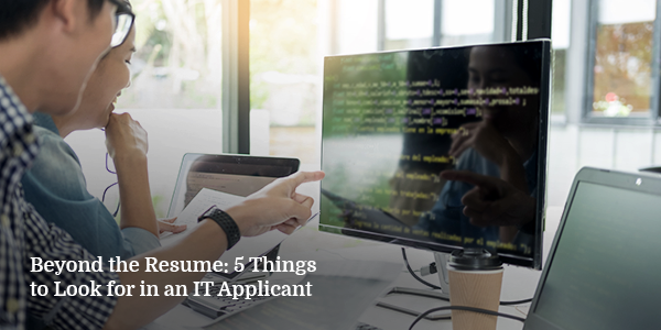 Beyond the Resume: 5 Things to Look for in An IT Applicant