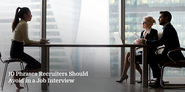 10 Phrases Recruiters Should Avoid in a Job Interview
