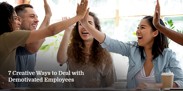 7 Creative Ways to Deal with Demotivated Employees