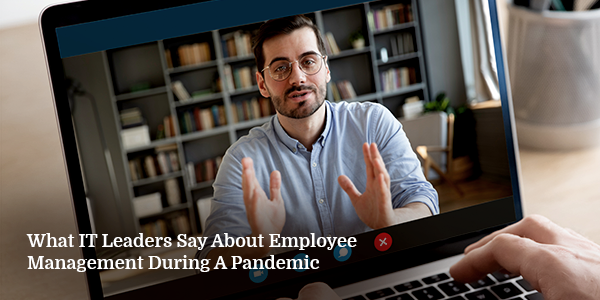 What IT Leaders Say About Employee Management During A Pandemic