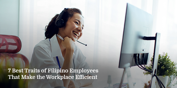 7 Best Traits of Filipino Employees That Make the Workplace Efficient