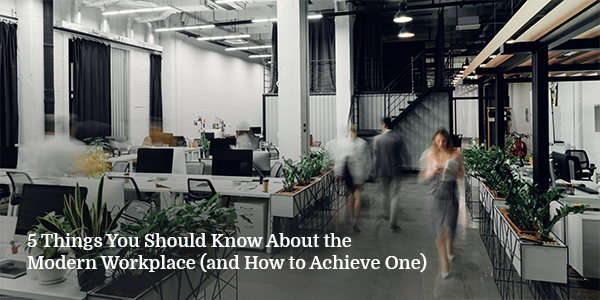 5 Things You Should Know About the Modern Workplace (and How to Achieve One)