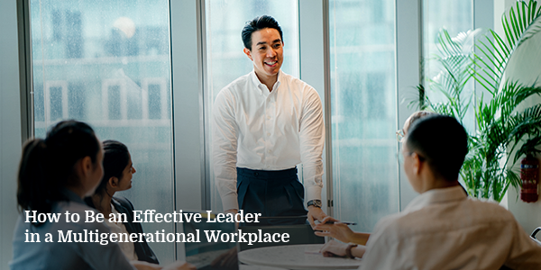 How to Be an Effective Leader in a Multigenerational Workplace